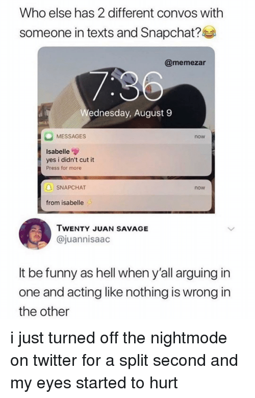 Funny, Memes, and Savage: Who else has 2 different convos with  someone in texts and Snapchat?l  @memezar  ednesday, August 9  MESSAGES  now  Isabelle  yes i didn't cut it  Press for more  SNAPCHAT  now  from isabelle  TWENTY JUAN SAVAGE  @juannisaac  It be funny as hell when y'all arguing in  one and acting like nothing is wrong in  the other i just turned off the nightmode on twitter for a split second and my eyes started to hurt
