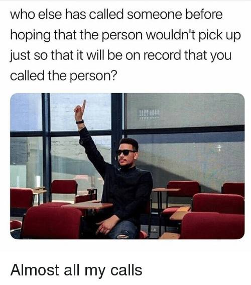 Memes, Record, and 🤖: who else has called someone before  hoping that the person wouldn't pick up  just so that it will be on record that you  called the person? Almost all my calls