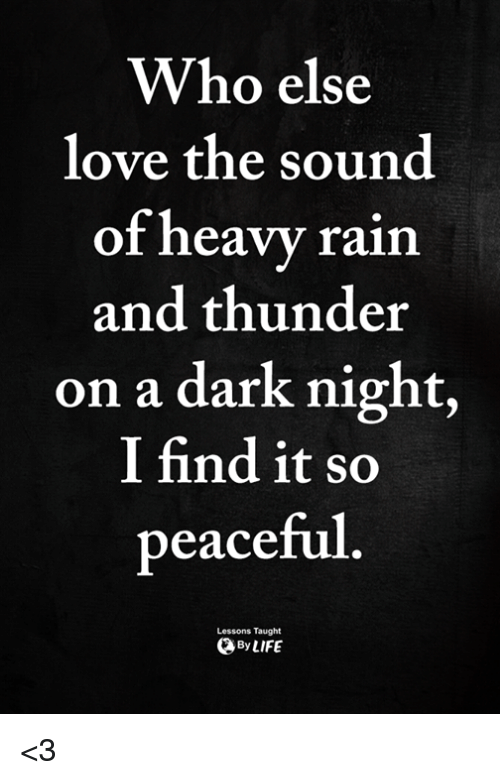 Love, Memes, and Rain: Who else  love the sound  of heavy rain  and thunder  on a dark night,  I find it so  peaceful  Lessons Taught  ByLIFE <3