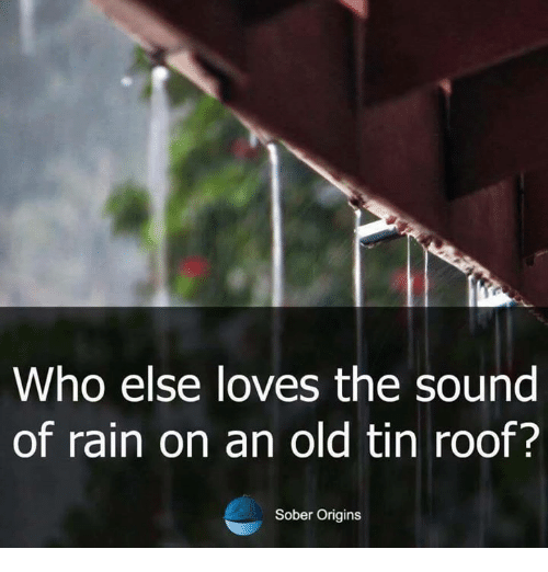 Who Else Loves The Sound Of Rain On An Old Tin Roof Sober