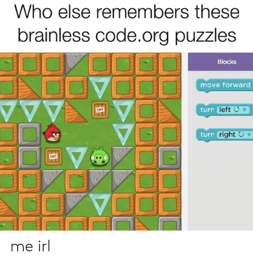 Irl, Me IRL, and Tnt: Who else remembers these  brainless code.org puzzles  Blocks  move forward  TNT  turn left U  turn right O  TNT me irl