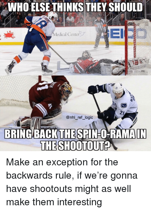 Logic, Memes, and National Hockey League (NHL): WHO  ELSE  THINKS  THEY  SHOULD  Medical Center,  21  @nhl_ref_logic  BRING. BACKTHE SPIN-OHRAMAIN  THESHOOTOUT? Make an exception for the backwards rule, if we're gonna have shootouts might as well make them interesting