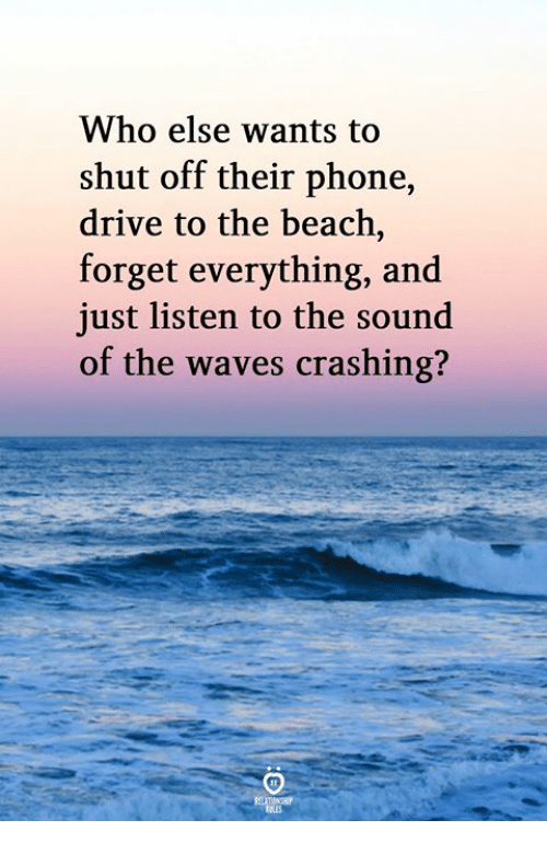 Phone, Waves, and Beach: Who else wants to  shut off their phone,  drive to the beach,  forget everything, and  just listen to the sound  of the waves crashing?