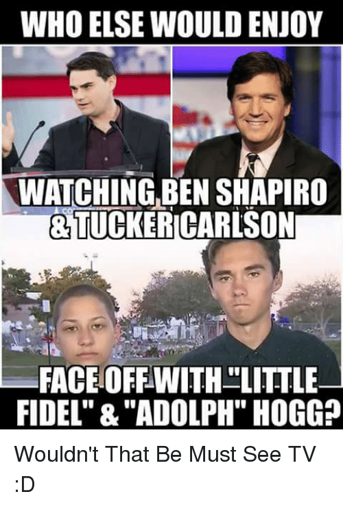 "Memes, 🤖, and Who: WHO ELSE WOULD ENJOY  WATCHING,BEN SHAPIRO  &TUCKERICARLSON  FACEOFFWITH LITTLE  FIDEL"" &""ADOLPH"" HOGG? Wouldn't That Be Must See TV :D"