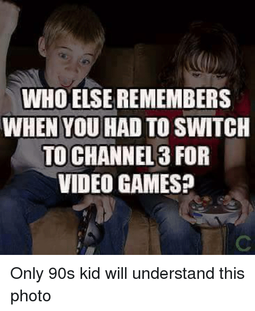 Memes, Video Games, and Games: WHO ELSEREMEMBERS  WHEN YOU HAD TO SWITCH  TO CHANNEL 3 FOR  VIDEO GAMES? Only 90s kid will understand this photo
