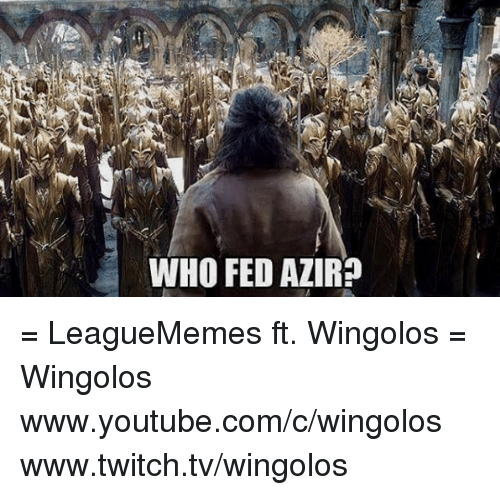 Memes, Twitch, and youtube.com: WHO FED AZIR? = LeagueMemes ft. Wingolos =  Wingolos www.youtube.com/c/wingolos www.twitch.tv/wingolos