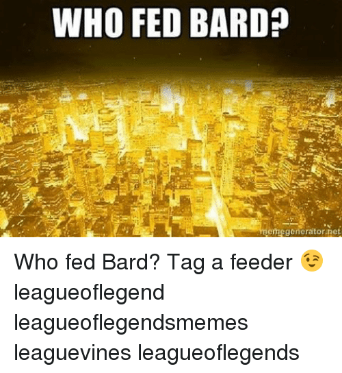Memes, 🤖, and Bard: WHO FED  BARD?  meme generator net Who fed Bard? Tag a feeder 😉 leagueoflegend leagueoflegendsmemes leaguevines leagueoflegends