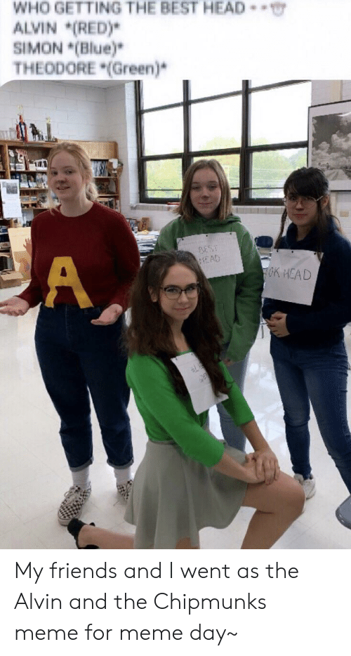 Who Getting The Best Head Alvin Red Simon Blue Theodore Green Best Ead A Ok Head My Friends And I Went As The Alvin And The Chipmunks Meme For Meme Day