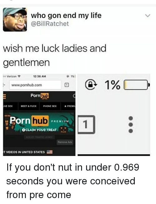 Memes, Porn Hub, and 🤖: who gon end my life  @BillRatchet  wish me luck ladies and  gentlemen  oo Verizon  12:36 AM  19%  www.pornhub.com  Porn  IVE SIX  MEET & FUCK PHONE SEX  PREMI  Porn  hub  PREMIUM  OCLAIM YOUR TREAT  T VIDEOS IN UNITED STATES If you don't nut in under 0.969 seconds you were conceived from pre come