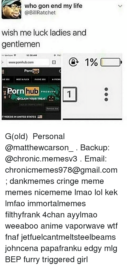 4chan, Anime, and Life: who gon end my life  @BillRatchet  wish me luck ladies and  gentlemer  Verizon  2.36 AM  www pornhub com  Pornbu  Ro  orn hub  OcLAIM YOUR TREAT  Remoe 45  TVIDEOS IN UNITED STATES G(old) ★ Personal @matthewcarson_ . Backup: @chronic.memesv3 . Email: chronicmemes978@gmail.com ; dankmemes cringe meme memes nicememe lmao lol kek lmfao immortalmemes filthyfrank 4chan ayylmao weeaboo anime vaporwave wtf fnaf jetfuelcantmeltsteelbeams johncena papafranku edgy mlg BEP furry triggered girl