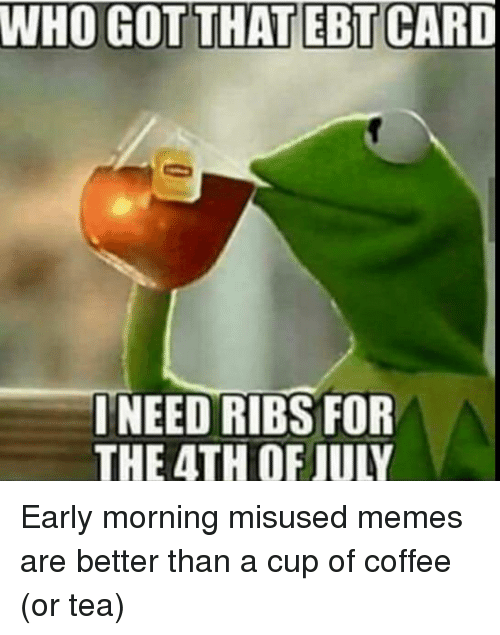 Memes, 4th of July, and Coffee: WHO GOT THAT EBT CARD  INEED RIBS FOR  THE 4TH OF JULY