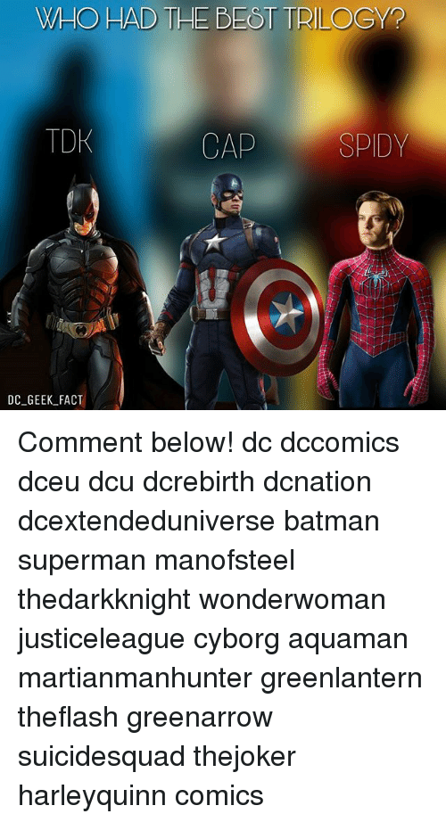 Batman, Memes, and Superman: WHO HAD THE BEST TRILOGY?  TDK  CAP  SPIDY  DC_GEEK_FACT Comment below! dc dccomics dceu dcu dcrebirth dcnation dcextendeduniverse batman superman manofsteel thedarkknight wonderwoman justiceleague cyborg aquaman martianmanhunter greenlantern theflash greenarrow suicidesquad thejoker harleyquinn comics