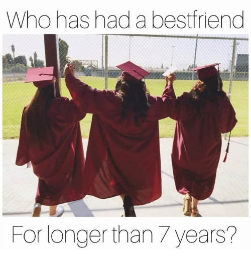 Funny, Who, and For: Who has had a bestfriend  For longer than 7 years?