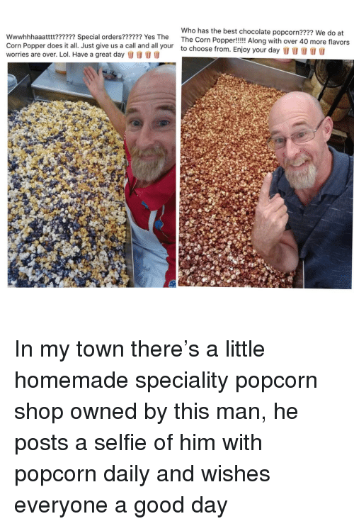 Lol, Selfie, and Best: Who has the best chocolate popcorn???? We do at  ial orders?????? Yes The The Corn Popper!!!! Along with over 40 more flavors  Corn Popper does it all. Just give us a call and all your  worries are over. Lol. Have a great day l  to choose from. Enjoy your day  I In my town there's a little homemade speciality popcorn shop owned by this man, he posts a selfie of him with popcorn daily and wishes everyone a good day