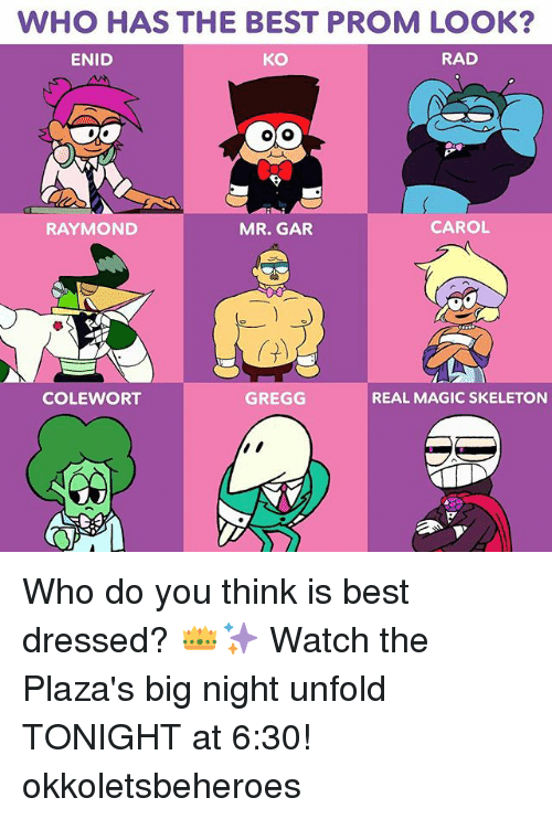Memes, Best, and Magic: WHO HAS THE BEST PROM LOOK  ENID  KO  RAD  RAYMOND  MR. GAR  CAROL  COLEWORT  GREGG  REAL MAGIC SKELETON Who do you think is best dressed? 👑✨ Watch the Plaza's big night unfold TONIGHT at 6:30! okkoletsbeheroes