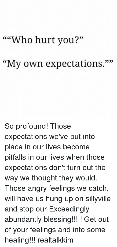 """Memes, Angry, and Hung Up: """"""""Who hurt you?""""  CC CO  0)  """"My own expectations."""""""" So profound! Those expectations we've put into place in our lives become pitfalls in our lives when those expectations don't turn out the way we thought they would. Those angry feelings we catch, will have us hung up on sillyville and stop our Exceedingly abundantly blessing!!!!! Get out of your feelings and into some healing!!! realtalkkim"""