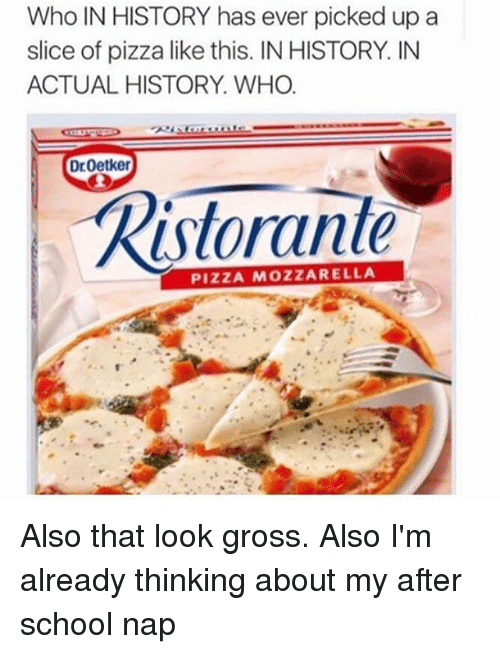Pizza, School, and History: Who IN HISTORY has ever picked up a  slice of pizza like this. INHISTORY IN  ACTUAL HISTORY. WHO.  Dr Oetker  Ristorante  PIZZA MOZZARELLA Also that look gross. Also I'm already thinking about my after school nap
