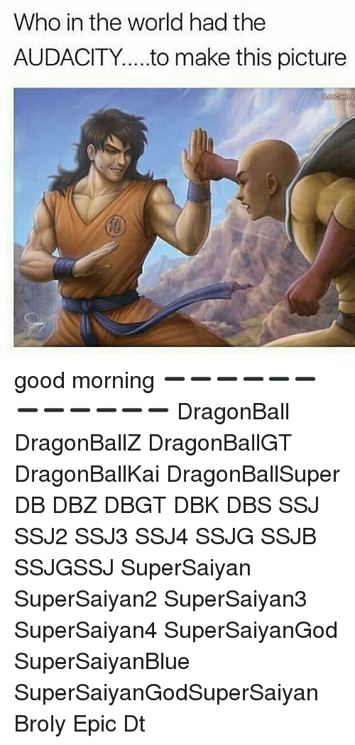 Broly, Dragonball, and Memes: Who in the world had the  AUDACITY to make this picture good morning ➖➖➖➖➖➖➖➖➖➖➖➖ DragonBall DragonBallZ DragonBallGT DragonBallKai DragonBallSuper DB DBZ DBGT DBK DBS SSJ SSJ2 SSJ3 SSJ4 SSJG SSJB SSJGSSJ SuperSaiyan SuperSaiyan2 SuperSaiyan3 SuperSaiyan4 SuperSaiyanGod SuperSaiyanBlue SuperSaiyanGodSuperSaiyan Broly Epic Dt
