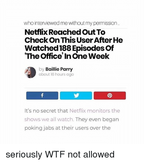 Memes, Netflix, and The Office: who interviewed me without my permission  Netflix Reached Out To  Check On This User After He  Watched 188 Episodes Of  The Office' In One Week  by Baillie Parry  about 16 hours ago  It's no secret that Netflix monitors the  shows we all watch. They even began  poking jabs at their users over the seriously WTF not allowed