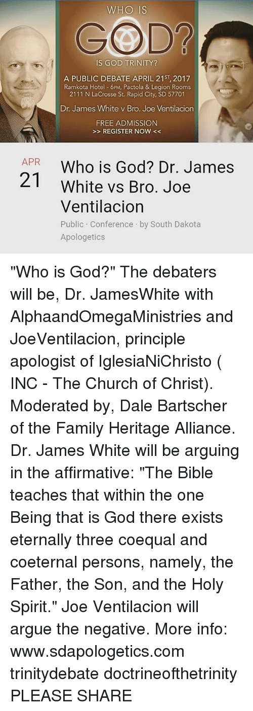 "Memes, Hotel, and 🤖: WHO IS  GOD  IS GOD TRINITY  A PUBLIC DEBATE APRIL 21s, 2017  Ramkota Hotel 6 PM, Pactola & Legion Rooms  2111 N Lacrosse St. Rapid City, SD 57701  Dr. James White v Bro. Joe Ventilacion  FREE ADMISSION  REGISTER NOW  APR  Who is God? Dr. James  White vs Bro. Joe  Ventilacion  Public Conference by South Dakota  Apologetics ""Who is God?"" The debaters will be, Dr. JamesWhite with AlphaandOmegaMinistries and JoeVentilacion, principle apologist of IglesiaNiChristo ( INC - The Church of Christ). Moderated by, Dale Bartscher of the Family Heritage Alliance. Dr. James White will be arguing in the affirmative: ""The Bible teaches that within the one Being that is God there exists eternally three coequal and coeternal persons, namely, the Father, the Son, and the Holy Spirit."" Joe Ventilacion will argue the negative. More info: www.sdapologetics.com trinitydebate doctrineofthetrinity PLEASE SHARE"