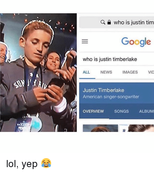 Google, Justin TImberlake, and Lol: who is justin tim  Google  who is justin timberlake  ALL NEWS IMAGES VID  Justin Timberlake  American singer-songwriter  OVERVIEW  SONGS  ALBUM lol, yep 😂