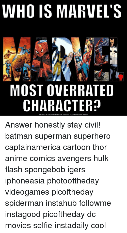 Memes, Hulk, and Overrated: WHO IS MARVEL'S  MOST OVERRATED  CHARACTER?  DOWNLOAD MEME GENERATOR FROM HTTP:llMEMECRUNCH.COM Answer honestly stay civil! batman superman superhero captainamerica cartoon thor anime comics avengers hulk flash spongebob igers iphoneasia photooftheday videogames picoftheday spiderman instahub followme instagood picoftheday dc movies selfie instadaily cool