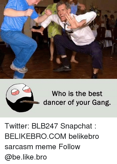 Be Like, Meme, and Memes: Who is the best  dancer of your Gang. Twitter: BLB247 Snapchat : BELIKEBRO.COM belikebro sarcasm meme Follow @be.like.bro