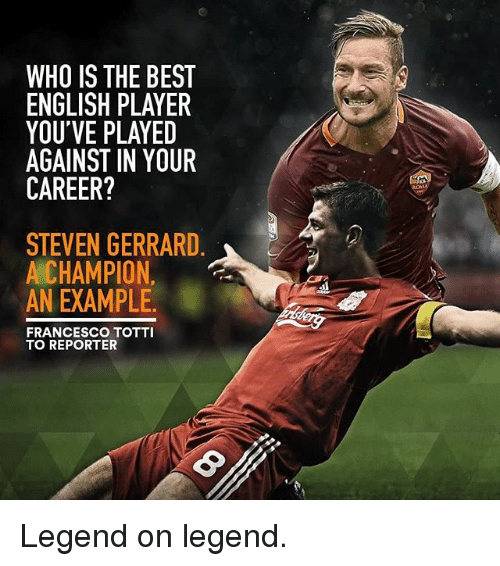 Memes, Steven Gerrard, and Best: WHO IS THE BEST  ENGLISH PLAYER  YOU'VE PLAYED  AGAINST IN YOUR  CAREER?  STEVEN GERRARD  A CHAMPION  AN EXAMPLE.  FRANCESCO TOTTI  TO REPORTER Legend on legend.