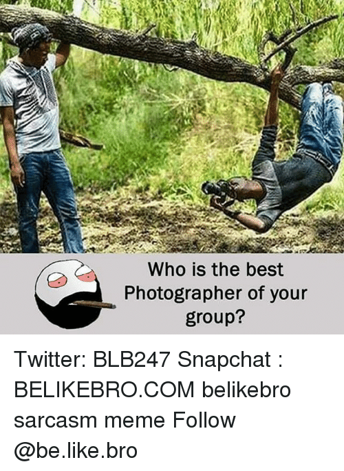 Be Like, Meme, and Memes: Who is the best  Photographer of your  group? Twitter: BLB247 Snapchat : BELIKEBRO.COM belikebro sarcasm meme Follow @be.like.bro
