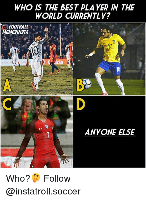 Football, Memes, and Soccer: WHO IS THE BEST PLA YER IN THE  WORLD CURRENTLY?  O FOOTBALL  MEMESINSTA  ANYONE ELSE Who?🤔 Follow @instatroll.soccer