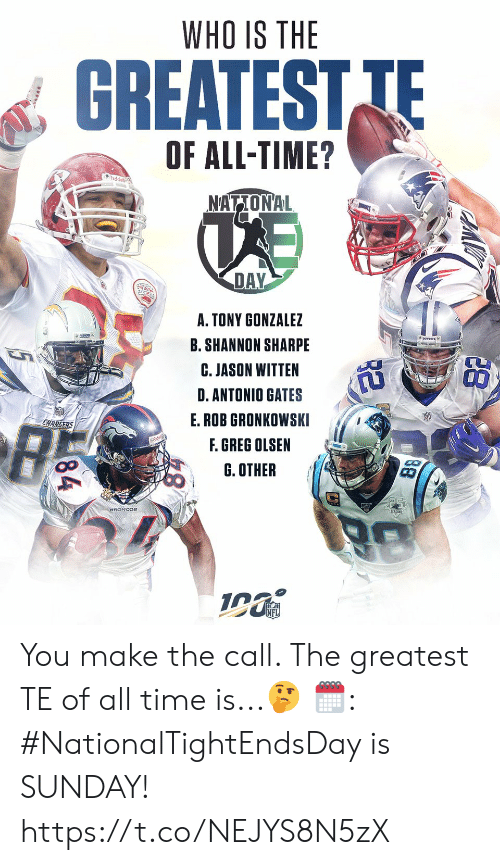 Greg Olsen, Memes, and Shannon Sharpe: WHO IS THE  GREATEST TE  OF ALL-TIME?  udde  NATIONAL  DAY  A. TONY GONZALEZ  B. SHANNON SHARPE  C. JASON WITTEN  D.ANTONIO GATES  E.ROB GRONKOWSKI  CHARGERS  F. GREG OLSEN  G. OTHER  88  84 You make the call. The greatest TE of all time is...🤔  🗓: #NationalTightEndsDay is SUNDAY! https://t.co/NEJYS8N5zX
