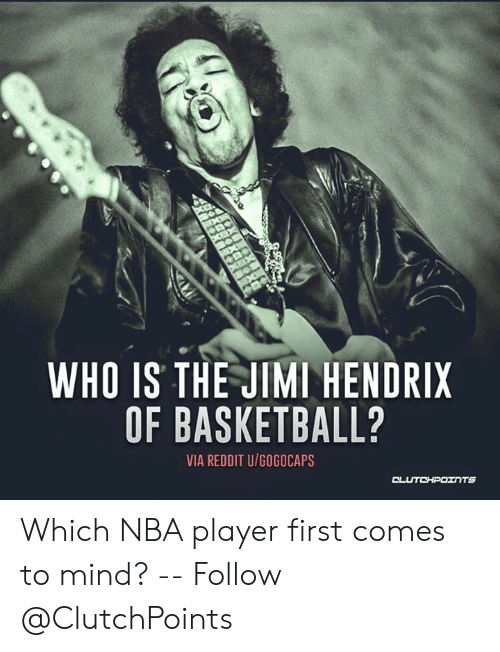 Basketball, Nba, and Reddit: WHO IS THE JIMI HENDRIX  OF BASKETBALL?  VIA REDDIT U/GOGOCAPS  CLUTCHPOINTS Which NBA player first comes to mind? -- Follow @ClutchPoints