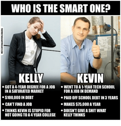 Anaconda, College, and School: WHO IS THE SMART ONE?  KELLY  KEVIN  GOT A 4-YEAR DEGREE FOR A JOB  ·WENT TO A 1-YEAR TECH SCHOOL  IN A SATURATED MARKET  $100,000 IN DEBT  CANT FIND A JOB  FOR A JOB IN DEMAND  PAID OFF SCHOOL DEBT IN 3 YEARS  MAKES $75,000 A YEAR  THINKS KEVIN IS STUPID FORDOESN'T GIVE A SHIT WHAT  NOT GOING TO A 4 YEAR COLLEGE KELLY THINKS