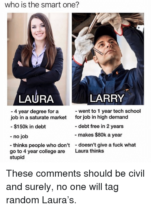 College, Memes, and School: who is the smart one?  LAURA  LARRY  went to 1 year tech school  4 year degree for a  job in a saturate market  for job in high demand  debt free in 2 years  makes $80k a year  $150k in debt  - no job  thinks people who don'tdoesn't give a fuck what  go to 4 year college are  Laura thinks  stupid These comments should be civil and surely, no one will tag random Laura's.