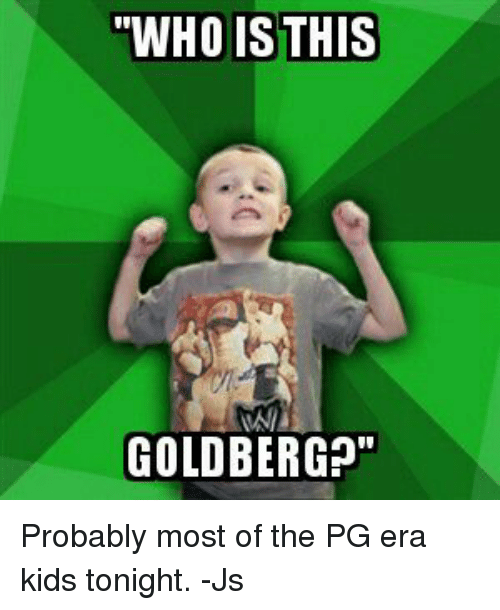 """World Wrestling Entertainment, Kids, and Goldbergs: """"WHO IS THIS  GOLDBERG?"""" Probably most of the PG era kids tonight. -Js"""