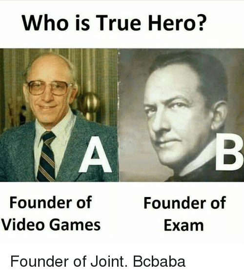 Memes, True, and Video Games: Who is True Hero?  A B  Founder of  Video Games  Founder of  Exam Founder of Joint. Bcbaba