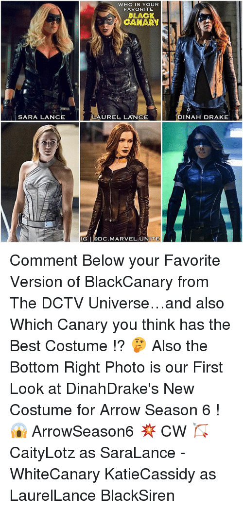 Drake, Memes, and Arrow: WHO IS YOUR  FAVORITE  BLACK  CANARY  SARA LANCE  LAUREL LANCE  DINAH DRAKE  IG DC.MARVEL.UNITE Comment Below your Favorite Version of BlackCanary from The DCTV Universe…and also Which Canary you think has the Best Costume !? 🤔 Also the Bottom Right Photo is our First Look at DinahDrake's New Costume for Arrow Season 6 ! 😱 ArrowSeason6 💥 CW 🏹 CaityLotz as SaraLance - WhiteCanary KatieCassidy as LaurelLance BlackSiren