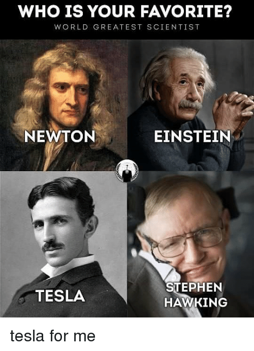 Memes, Stephen, and Stephen Hawking: WHO IS YOUR FAVORITE?  WORLD GREATEST SCIENTIS T  NEWTON  EINSTEIN  TESLA  STEPHEN  HAWKING tesla for me