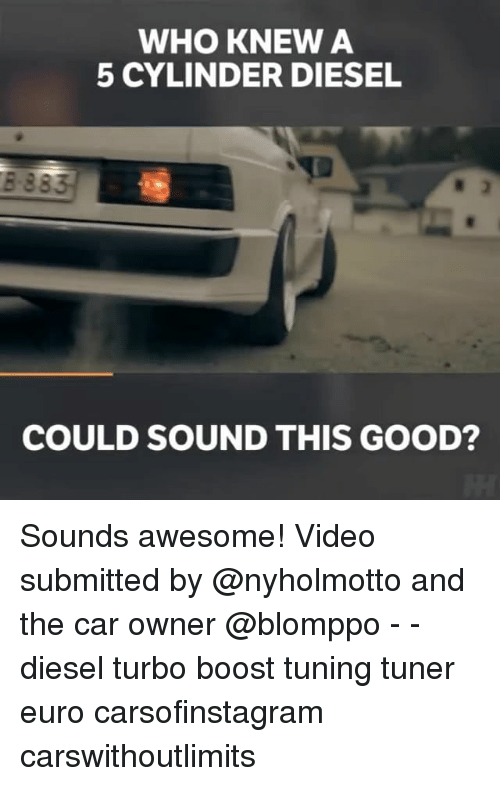Memes, Euro, and Boost: WHO KNEW A  5 CYLINDER DIESEL  COULD SOUND THIS GOOD? Sounds awesome! Video submitted by @nyholmotto and the car owner @blomppo - - diesel turbo boost tuning tuner euro carsofinstagram carswithoutlimits