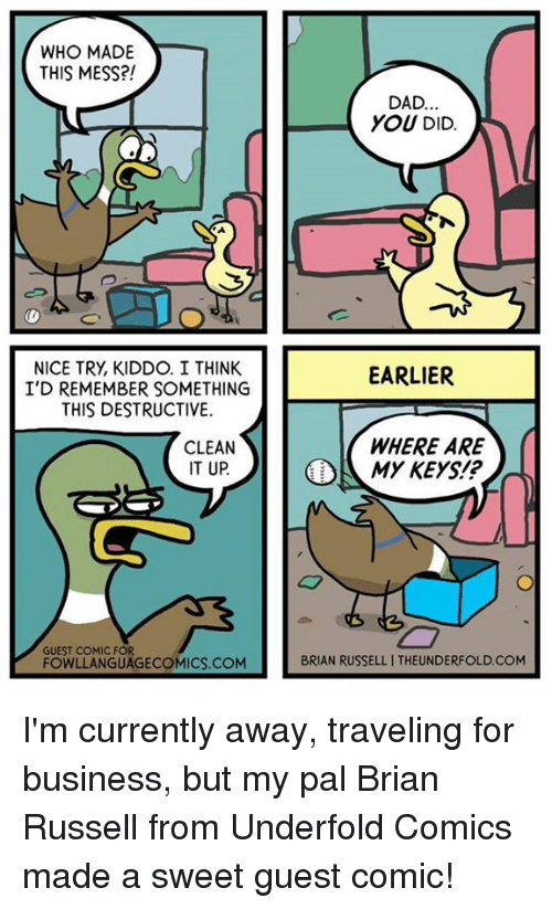 Dad, Memes, and Business: WHO MADE  THIS MESS?!  NICE TRy, KIDDO. I THINK  I'D REMEMBER SOMETHING  THIS DESTRUCTIVE.  CLEAN  IT UP  GUEST COMIC FOR  FOWLLANGUAGECOMICS.COM  DAD  YOU DID  EARLIER  WHERE ARE  MY KEYS?  BRIAN RUSSELLITHEUNDERFOLD.COM I'm currently away, traveling for business, but my pal Brian Russell from Underfold Comics made a sweet guest comic!