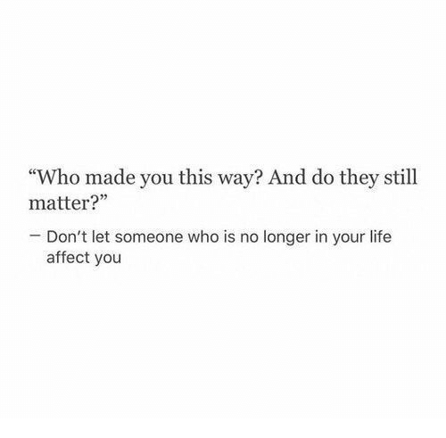 "Life, Affect, and Who: ""Who made you this way? And do they still  matter?'""  Don't let someone who is no longer in your life  affect you"