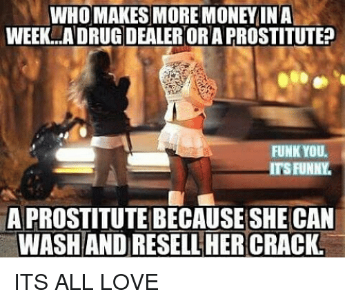 Who Makes More Money Ina Week Adrug Dealer Or A Prostitute Funk You Its Funny A Prostitute Because She Can Wash And Resell Her Crack Its All Love Funny Meme On