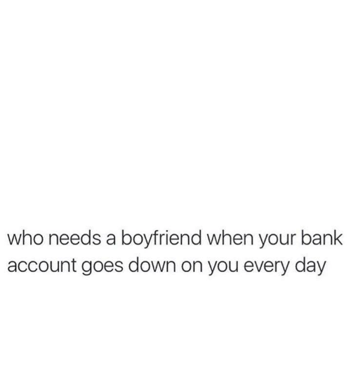 Relationships, Bank, and Boyfriend: who needs a boyfriend when your bank  account goes down on you every day