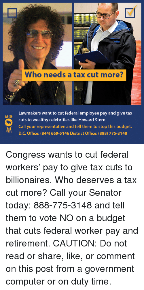 Memes, Budget, and Computer: Who needs a tax cut more?  Lawmakers want to cut federal employee pay and give tax  cuts to wealthy celebrities like Howard Stern  Call your representative and tell them to stop this budget  D.C. Office: (844) 669-5146 District Office: (888) 775-3148 Congress wants to cut federal workers' pay to give tax cuts to billionaires. Who deserves a tax cut more? Call your Senator today: 888-775-3148 and tell them to vote NO on a budget that cuts federal worker pay and retirement.  CAUTION: Do not read or share, like, or comment on this post from a government computer or on duty time.