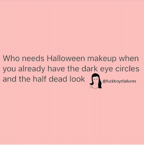 Halloween, Makeup, and Girl Memes: Who needs Halloween makeup when  you already have the dark eye circles  and the half dead look @fuckboysfailures