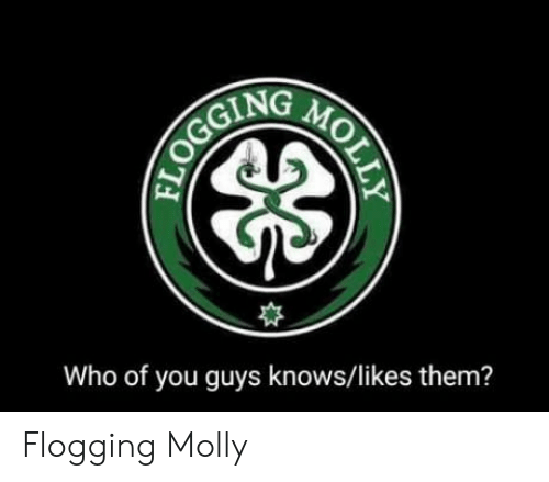 Molly, Who, and Flogging Molly: Who of you guys knows/likes them? Flogging Molly