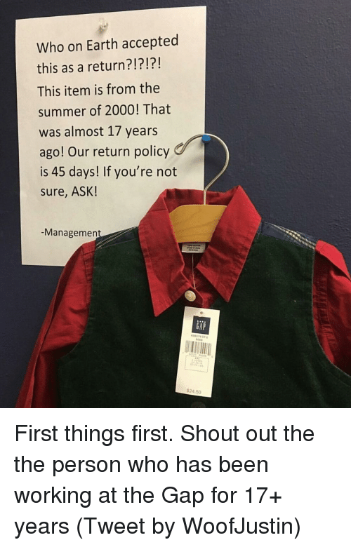 Funny, The Gap, and Summer: Who on Earth accepted  this as a return?!?!?!  This item is from the  summer of 2000! That  was almost 17 years  ago! Our return policy  is 45 days! If you're not  Sure, ASK!  Management  CAP  $24.50 First things first. Shout out the the person who has been working at the Gap for 17+ years (Tweet by WoofJustin)