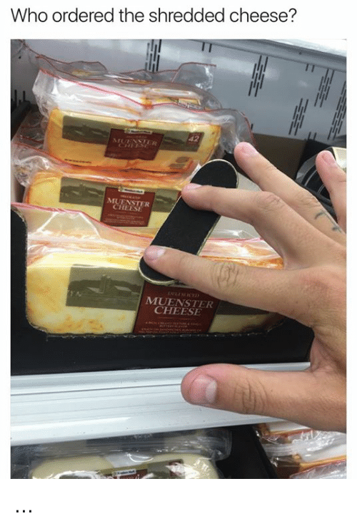 Dank Memes, Cheesing, and Shreds: Who ordered the shredded cheese?  CHEESE  CHEESE ...