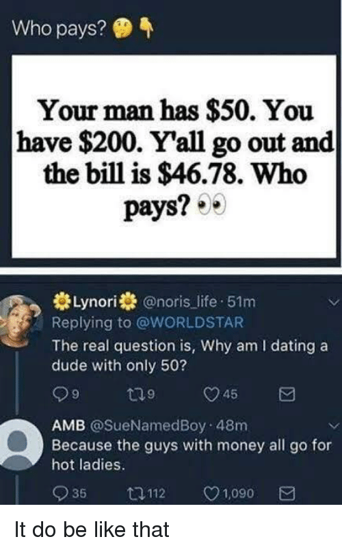 Bailey Jay, Be Like, and Dating: Who pays?  Your man has $50. You  have $200. Yall go out and  the bill is $46.78. Who  pays? 0  Lynori @noris life 51m  Replying to @WORLDSTAR  The real question is, Why am I dating a  dude with only 50?  AMB @SueNamedBoy 48m  Because the guys with money all go for  hot ladies.  935 ロ112 1,090 It do be like that