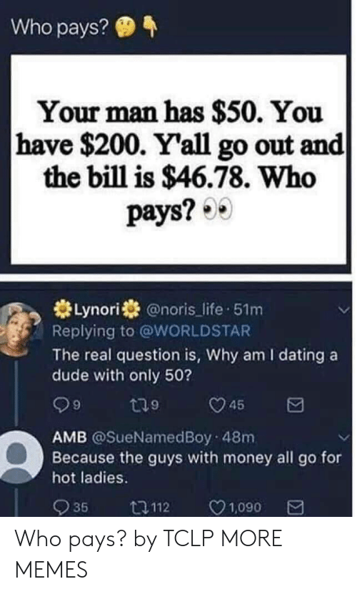 Bailey Jay, Dank, and Dating: Who pays?  Your man has $50. You  have $200. Yall go out and  the bill is $46.78. Who  pays?  米Lynorist @noris-life-51m  Replying to @WORLDSTAR  The real question is, Why am I dating a  dude with only 50?  AMB @SueNamedBoy 48m  Because the guys with money all go for  hot ladies.  935  口112  C  1,090 Who pays? by TCLP MORE MEMES